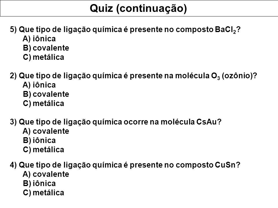 Quiz (continuação) 5) Que tipo de ligação química é presente no composto BaCl 2 ? A) iônica B) covalente C) metálica 2) Que tipo de ligação química é