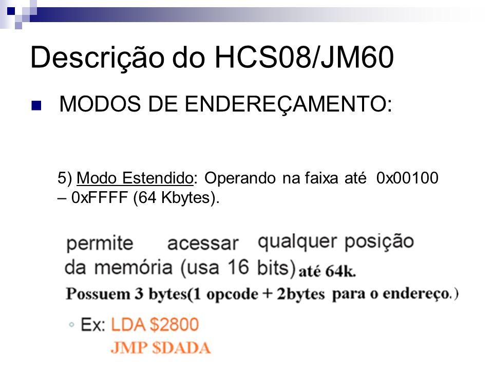 Descrição do HCS08/JM60 MODOS DE ENDEREÇAMENTO: 5) Modo Estendido: Operando na faixa até 0x00100 – 0xFFFF (64 Kbytes).