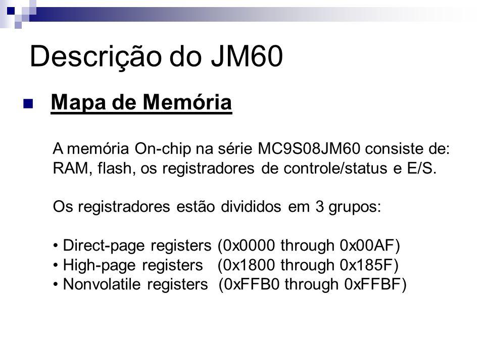 Descrição do JM60 Mapa de Memória A memória On-chip na série MC9S08JM60 consiste de: RAM, flash, os registradores de controle/status e E/S. Os registr