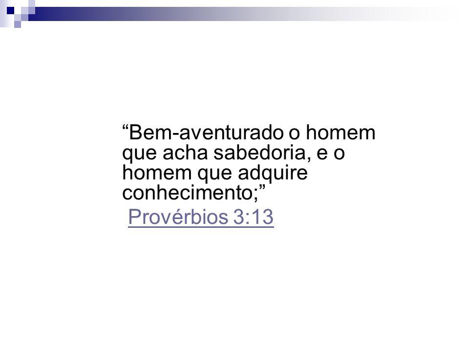 Bem-aventurado o homem que acha sabedoria, e o homem que adquire conhecimento; Provérbios 3:13