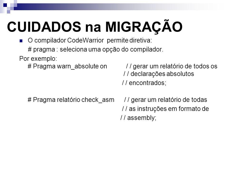CUIDADOS na MIGRAÇÃO O compilador CodeWarrior permite diretiva: # pragma : seleciona uma opção do compilador. Por exemplo: # Pragma warn_absolute on /