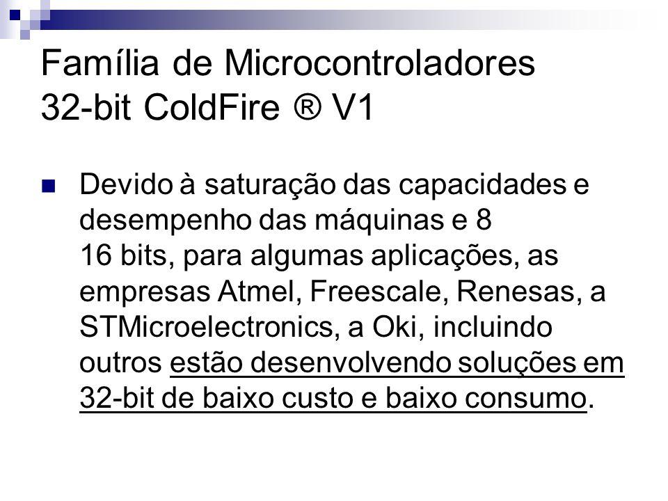 Família de Microcontroladores 32-bit ColdFire ® V1 Devido à saturação das capacidades e desempenho das máquinas e 8 16 bits, para algumas aplicações,