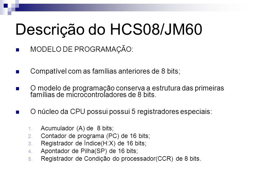 Descrição do HCS08/JM60 MODELO DE PROGRAMAÇÃO: Compatível com as famílias anteriores de 8 bits; O modelo de programação conserva a estrutura das prime