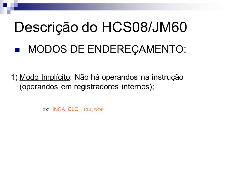 Descrição do HCS08/JM60 MODOS DE ENDEREÇAMENTO: 1)Modo Implícito: Não há operandos na instrução (operandos em registradores internos);