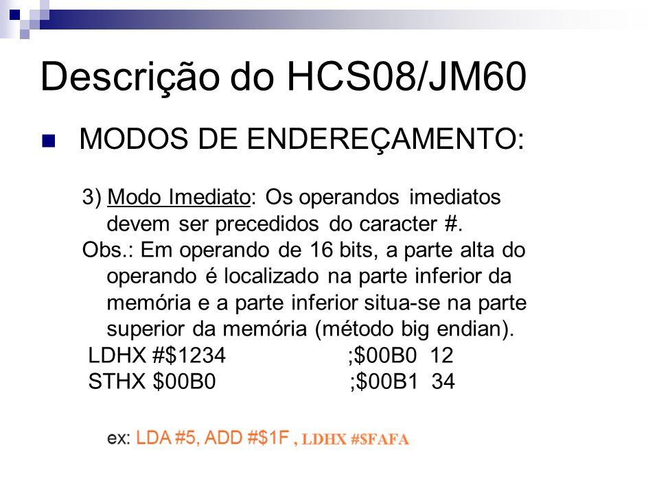 Descrição do HCS08/JM60 MODOS DE ENDEREÇAMENTO: 3) Modo Imediato: Os operandos imediatos devem ser precedidos do caracter #. Obs.: Em operando de 16 b