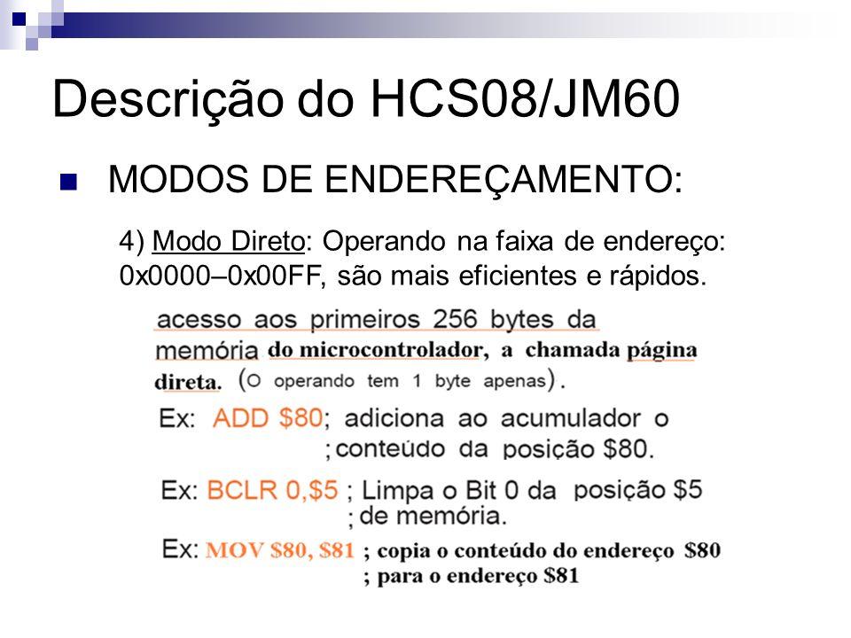 Descrição do HCS08/JM60 MODOS DE ENDEREÇAMENTO: 4) Modo Direto: Operando na faixa de endereço: 0x0000–0x00FF, são mais eficientes e rápidos.