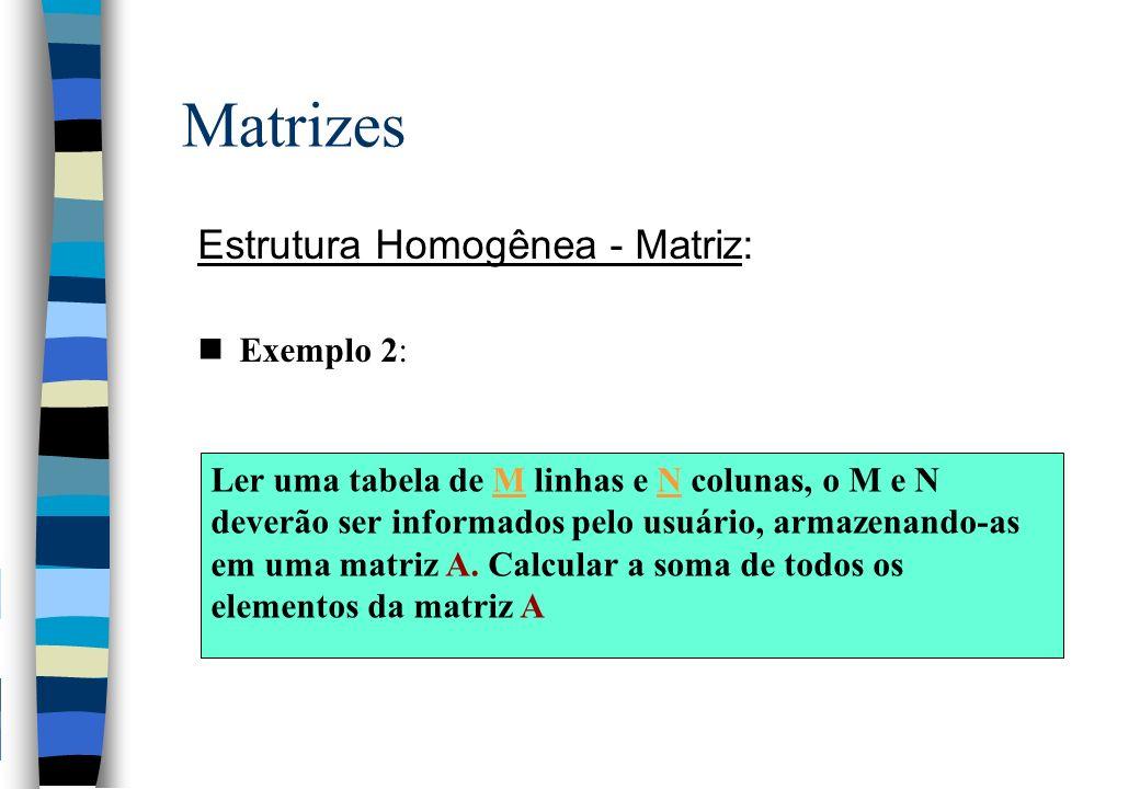 Matrizes Estrutura Homogênea - Matriz: Exemplo 2: Ler uma tabela de M linhas e N colunas, o M e N deverão ser informados pelo usuário, armazenando-as em uma matriz A.