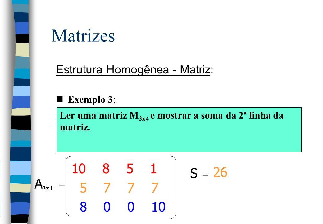 Matrizes Estrutura Homogênea - Matriz: Exemplo 3: Ler uma matriz M 3x4 e mostrar a soma da 2ª linha da matriz. 10 8 5 1 5 7 7 7 8 0 0 10 A 3x4 = S = 2