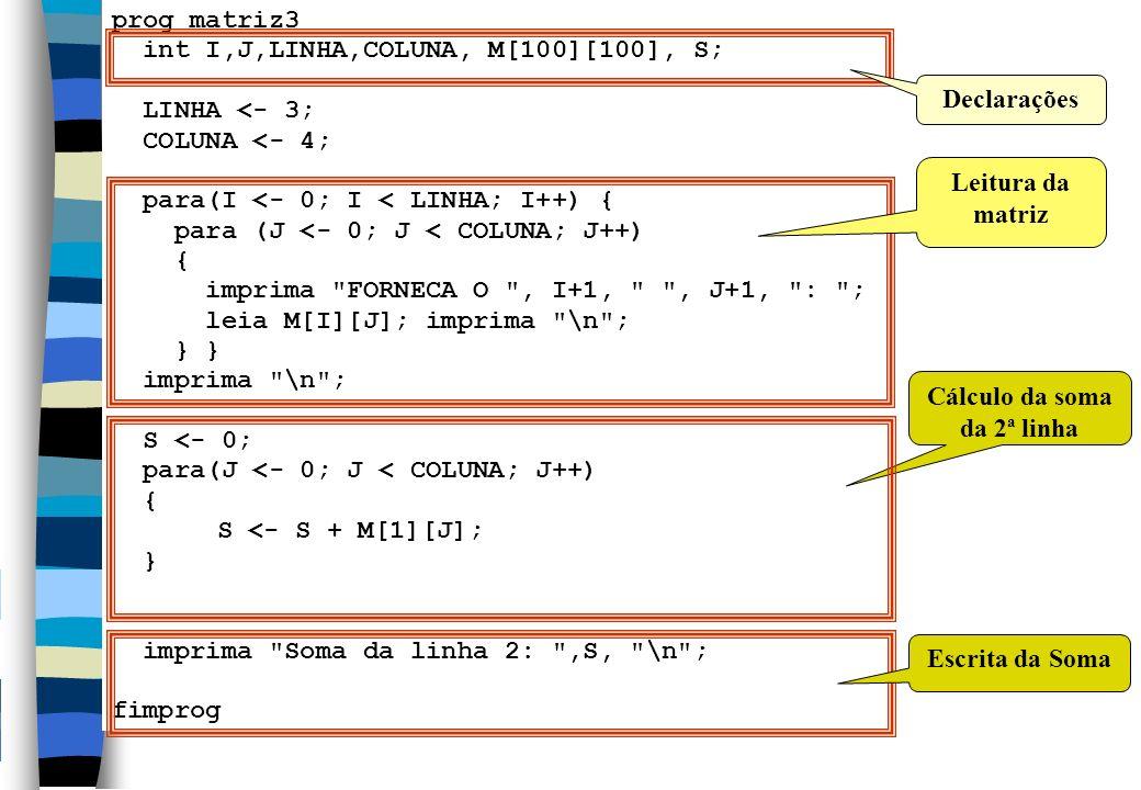 18 prog matriz3 int I,J,LINHA,COLUNA, M[100][100], S; LINHA <- 3; COLUNA <- 4; para(I <- 0; I < LINHA; I++) { para (J <- 0; J < COLUNA; J++) { imprima