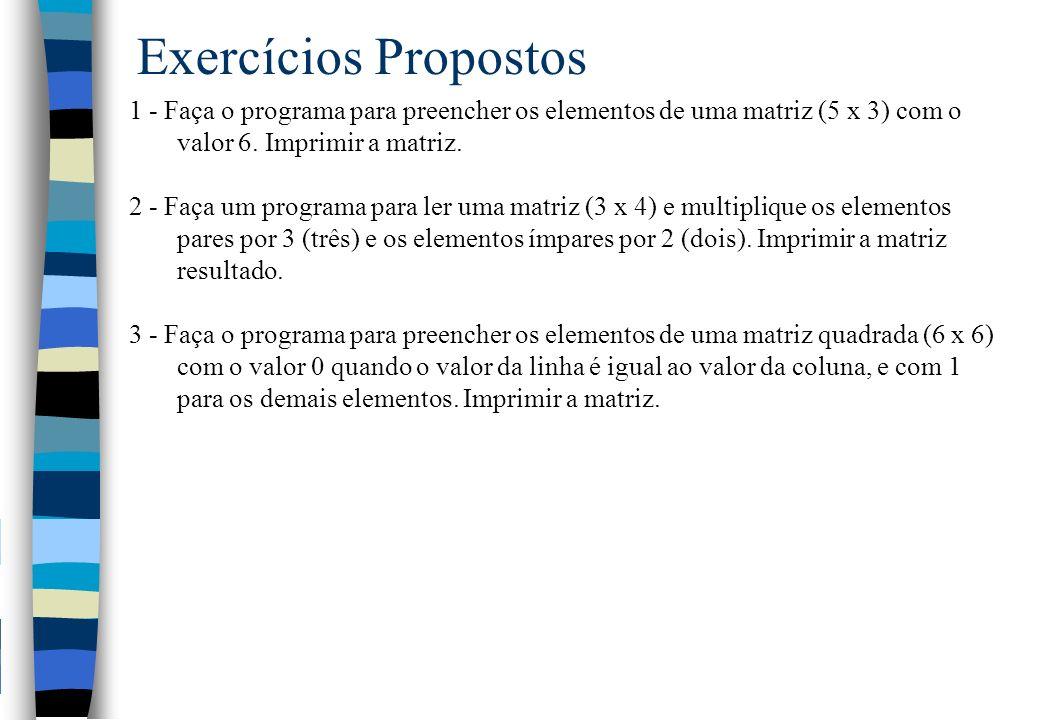 Exercícios Propostos 1 - Faça o programa para preencher os elementos de uma matriz (5 x 3) com o valor 6. Imprimir a matriz. 2 - Faça um programa para