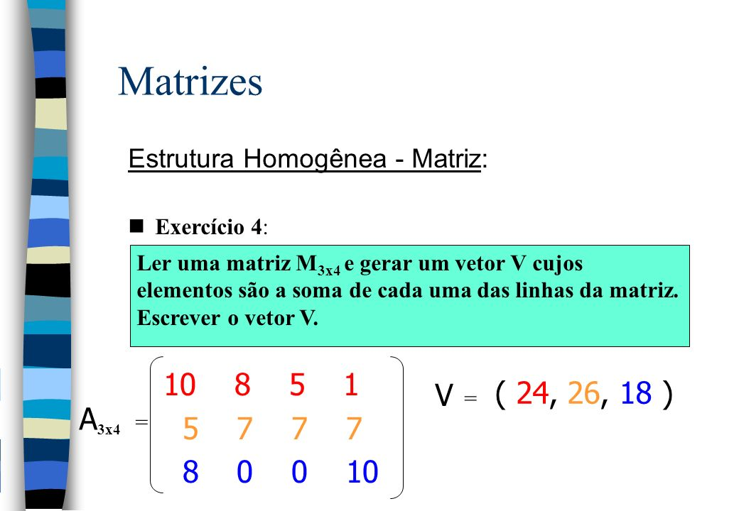 Matrizes Estrutura Homogênea - Matriz: Exercício 4: Ler uma matriz M 3x4 e gerar um vetor V cujos elementos são a soma de cada uma das linhas da matriz.