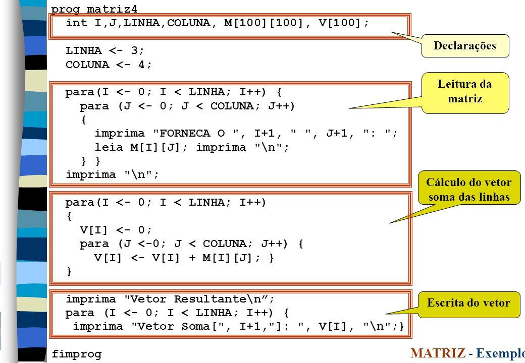 24 prog matriz4 int I,J,LINHA,COLUNA, M[100][100], V[100]; LINHA <- 3; COLUNA <- 4; para(I <- 0; I < LINHA; I++) { para (J <- 0; J < COLUNA; J++) { imprima FORNECA O , I+1, , J+1, : ; leia M[I][J]; imprima \n ; } } imprima \n ; para(I <- 0; I < LINHA; I++) { V[I] <- 0; para (J <-0; J < COLUNA; J++) { V[I] <- V[I] + M[I][J]; } } imprima Vetor Resultante\n; para (I <- 0; I < LINHA; I++) { imprima Vetor Soma[ , I+1, ]: , V[I], \n ;} fimprog Leitura da matriz Declarações MATRIZ - Exemplo 4 Cálculo do vetor soma das linhas Escrita do vetor