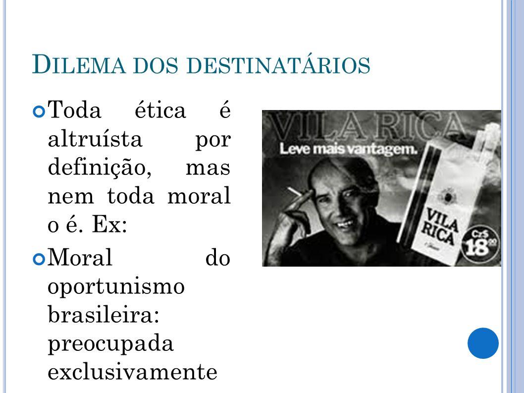 D ILEMA DOS DESTINATÁRIOS Toda ética é altruísta por definição, mas nem toda moral o é. Ex: Moral do oportunismo brasileira: preocupada exclusivamente