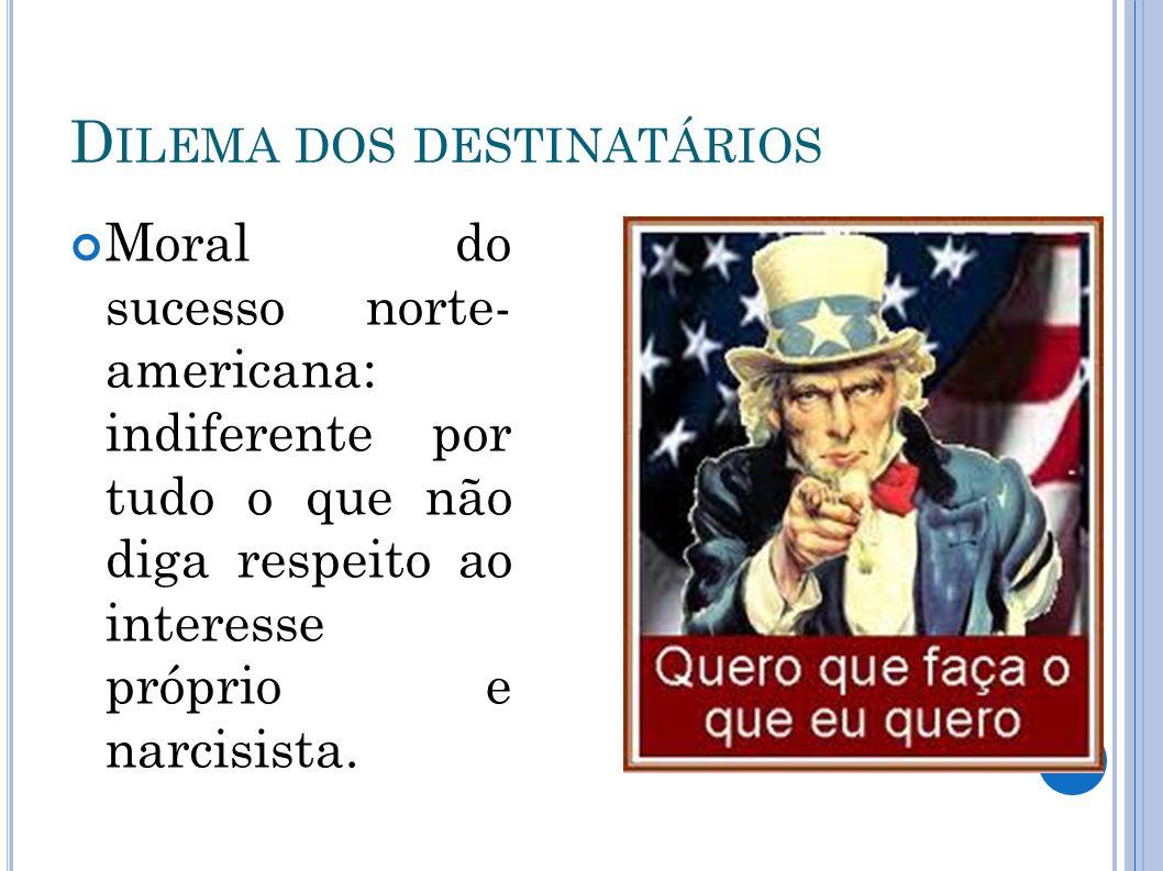 D ILEMA DOS DESTINATÁRIOS Moral do sucesso norte- americana: indiferente por tudo o que não diga respeito ao interesse próprio e narcisista.