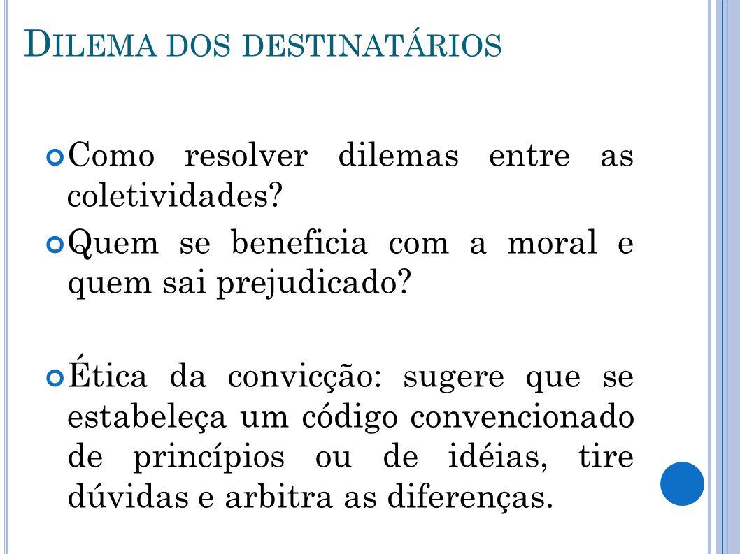 D ILEMA DOS DESTINATÁRIOS Como resolver dilemas entre as coletividades? Quem se beneficia com a moral e quem sai prejudicado? Ética da convicção: suge