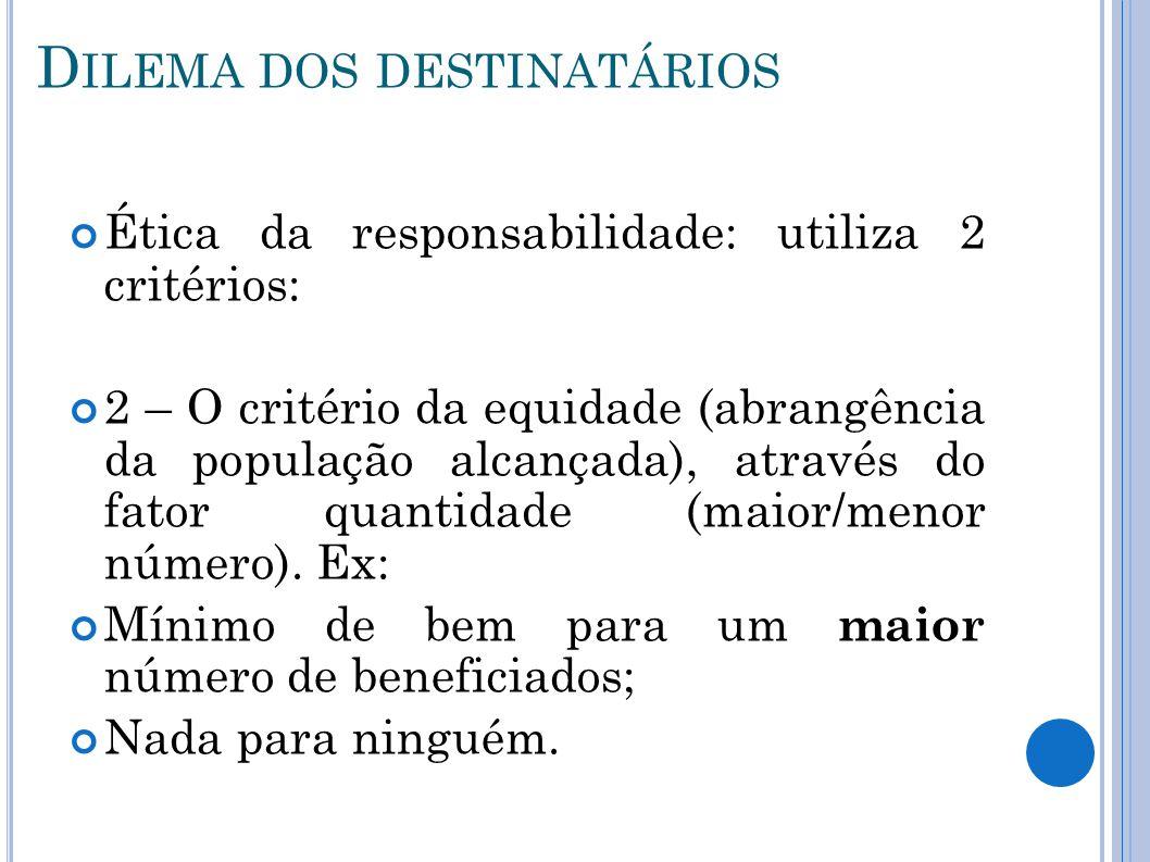 D ILEMA DOS DESTINATÁRIOS Ética da responsabilidade: utiliza 2 critérios: 2 – O critério da equidade (abrangência da população alcançada), através do