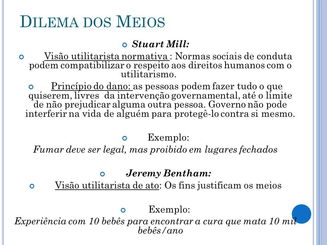 D ILEMA DOS M EIOS Stuart Mill: Visão utilitarista normativa : Normas sociais de conduta podem compatibilizar o respeito aos direitos humanos com o ut