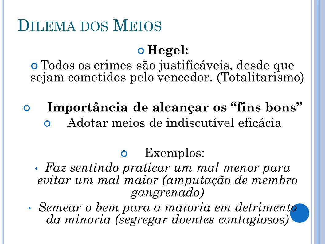 D ILEMA DOS M EIOS Hegel: Todos os crimes são justificáveis, desde que sejam cometidos pelo vencedor. (Totalitarismo) Importância de alcançar os fins