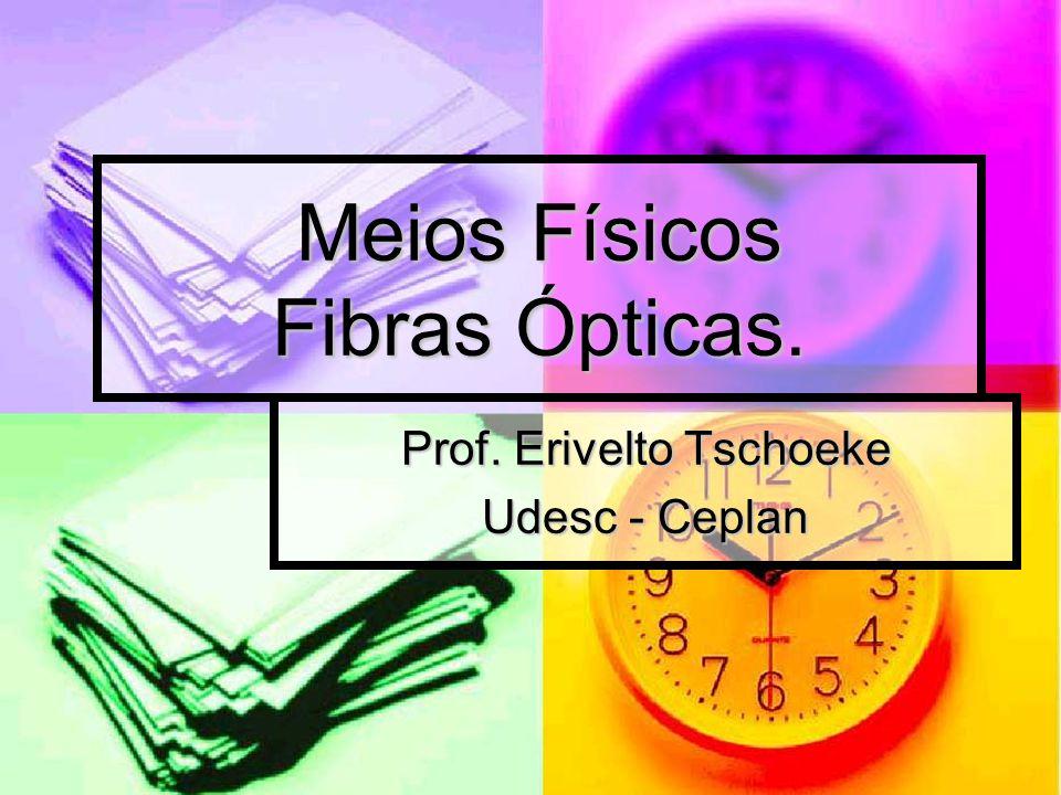 Meios Físicos Fibras Ópticas. Prof. Erivelto Tschoeke Udesc - Ceplan