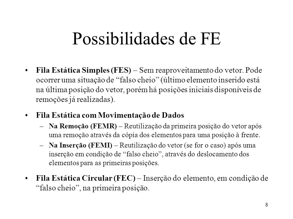 8 Possibilidades de FE Fila Estática Simples (FES) – Sem reaproveitamento do vetor. Pode ocorrer uma situação de falso cheio (último elemento inserido