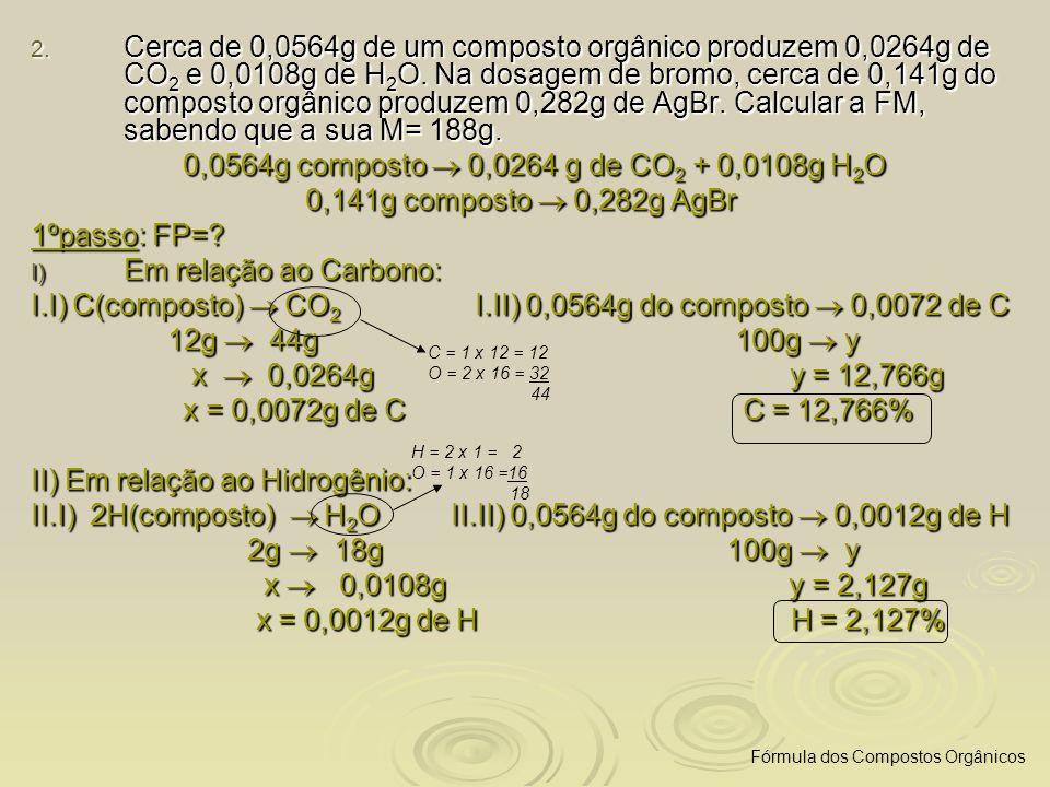 2. Cerca de 0,0564g de um composto orgânico produzem 0,0264g de CO 2 e 0,0108g de H 2 O. Na dosagem de bromo, cerca de 0,141g do composto orgânico pro