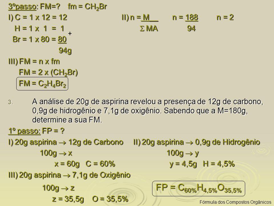 3ºpasso: FM=? fm = CH 2 Br I) C = 1 x 12 = 12 II) n = M__ n = 188 n = 2 H = 1 x 1 = 1 MA 94 H = 1 x 1 = 1 MA 94 Br = 1 x 80 = 80 Br = 1 x 80 = 80 94g