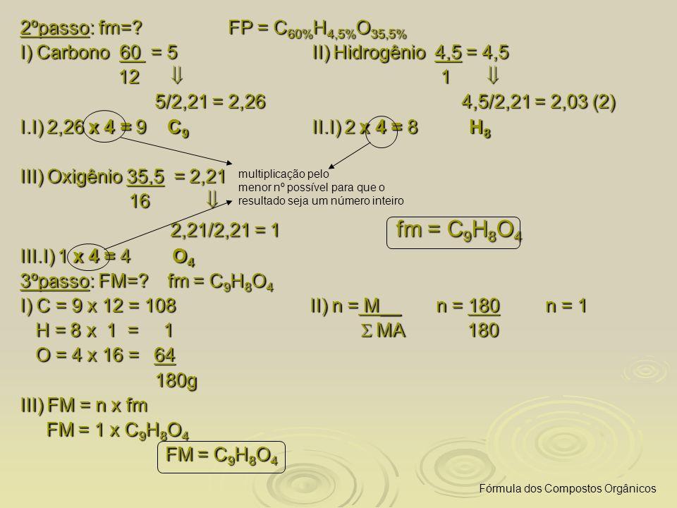 2ºpasso: fm=? FP = C 60% H 4,5% O 35,5% I) Carbono 60 = 5 II) Hidrogênio 4,5 = 4,5 12 1 12 1 5/2,21 = 2,26 4,5/2,21 = 2,03 (2) 5/2,21 = 2,26 4,5/2,21