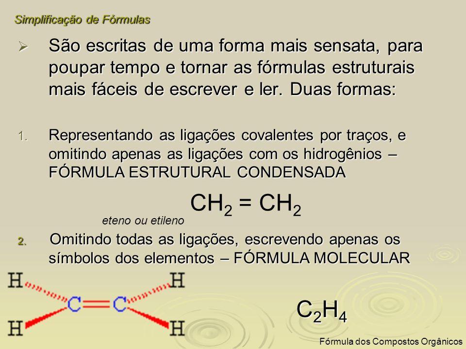 Exemplos: propano H 3 C – CH 2 – CH 3 -> C 3 H 8 propano H 3 C – CH 2 – CH 3 -> C 3 H 8 metano CH 4 -> CH 4 metano CH 4 -> CH 4 butano H 3 C – CH 2 – CH 2 – CH 3 -> C 4 H 10 butano H 3 C – CH 2 – CH 2 – CH 3 -> C 4 H 10 Simplificação de Fórmulas Fórmula dos Compostos Orgânicos