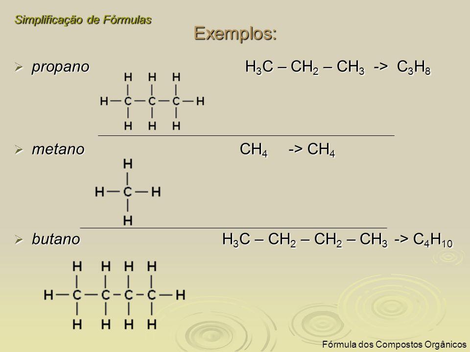 Exemplos: propano H 3 C – CH 2 – CH 3 -> C 3 H 8 propano H 3 C – CH 2 – CH 3 -> C 3 H 8 metano CH 4 -> CH 4 metano CH 4 -> CH 4 butano H 3 C – CH 2 –