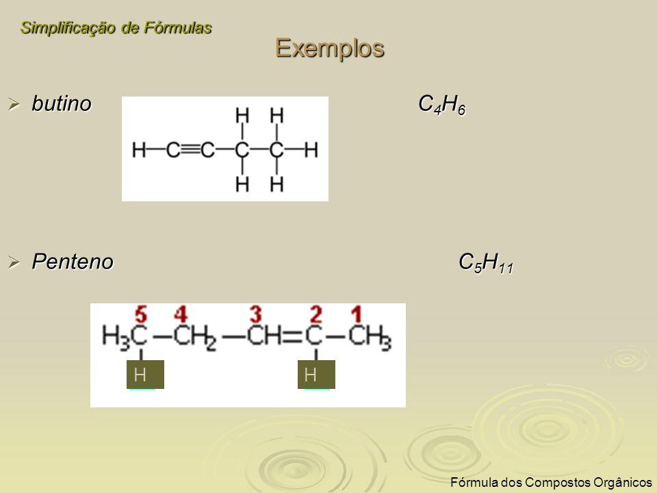 Exemplos butino C 4 H 6 butino C 4 H 6 Penteno C 5 H 11 Penteno C 5 H 11 Simplificação de Fórmulas Fórmula dos Compostos Orgânicos HH