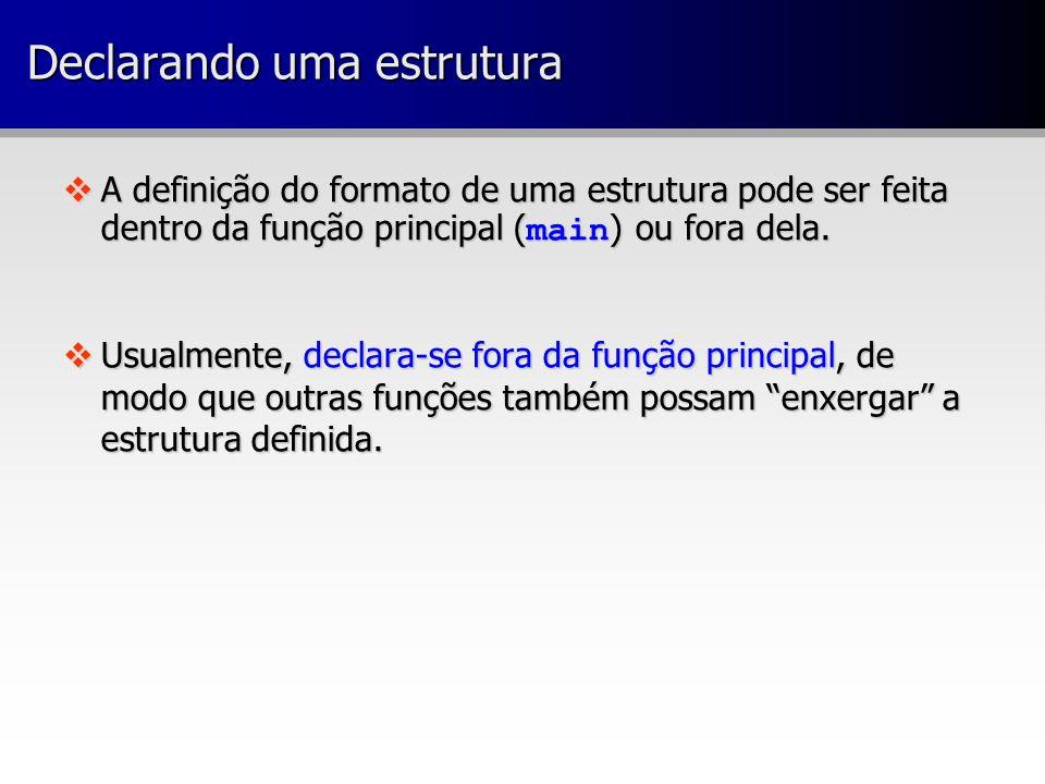 A definição do formato de uma estrutura pode ser feita dentro da função principal ( main ) ou fora dela. A definição do formato de uma estrutura pode