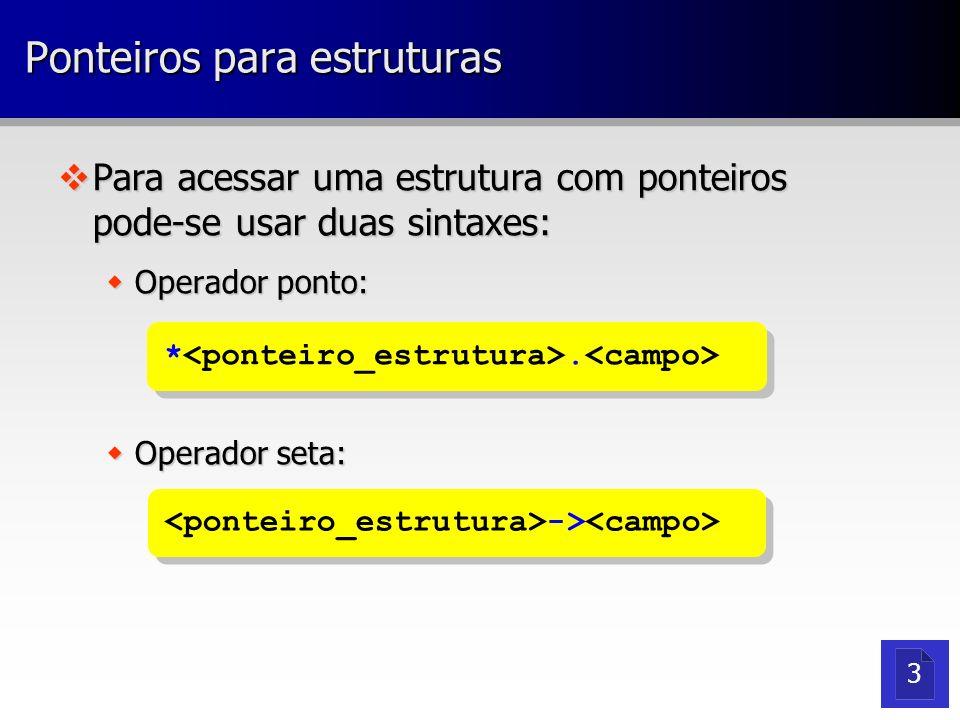 Ponteiros para estruturas vPara acessar uma estrutura com ponteiros pode-se usar duas sintaxes: wOperador ponto: wOperador seta: *. -> 3