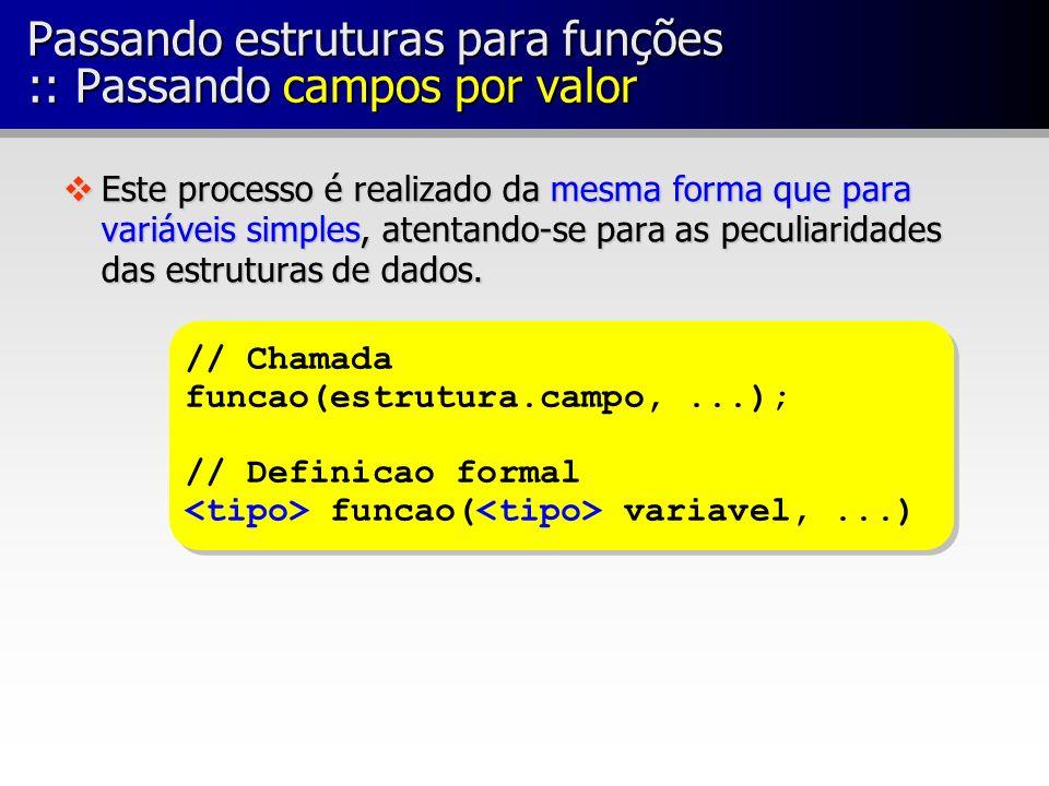 Passando estruturas para funções :: Passando campos por valor vEste processo é realizado da mesma forma que para variáveis simples, atentando-se para