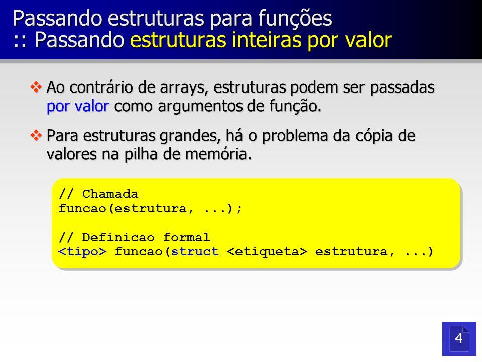 Passando estruturas para funções :: Passando estruturas inteiras por valor vAo contrário de arrays, estruturas podem ser passadas por valor como argum