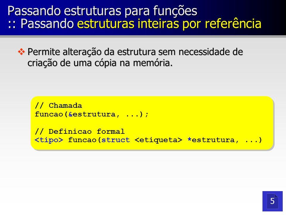 Passando estruturas para funções :: Passando estruturas inteiras por referência vPermite alteração da estrutura sem necessidade de criação de uma cópi