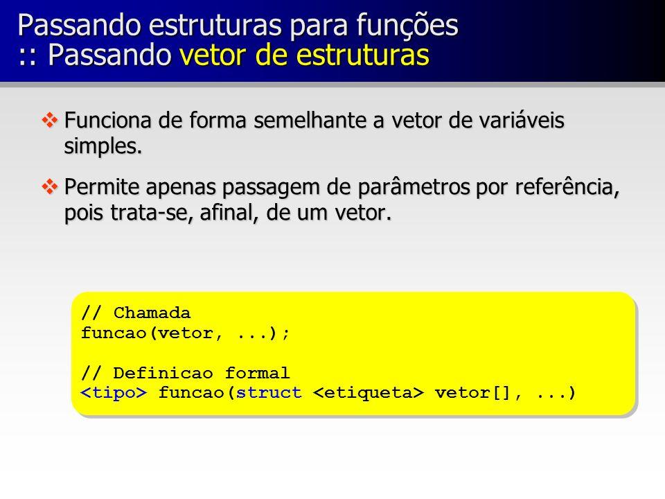 Passando estruturas para funções :: Passando vetor de estruturas vFunciona de forma semelhante a vetor de variáveis simples. vPermite apenas passagem