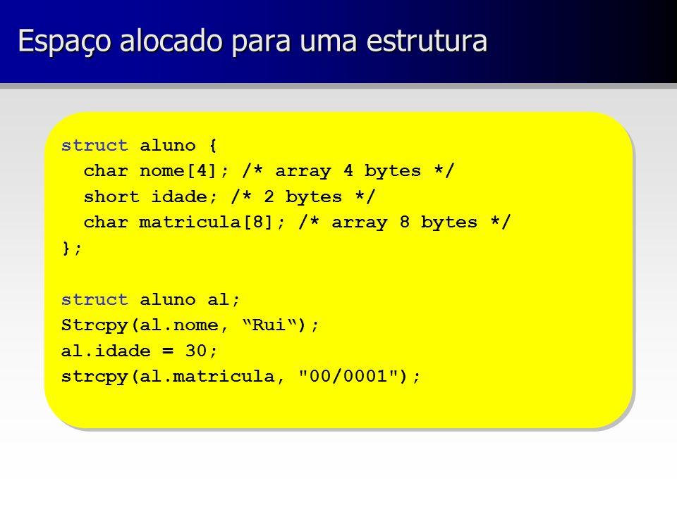 Espaço alocado para uma estrutura struct aluno { char nome[4]; /* array 4 bytes */ short idade; /* 2 bytes */ char matricula[8]; /* array 8 bytes */ }