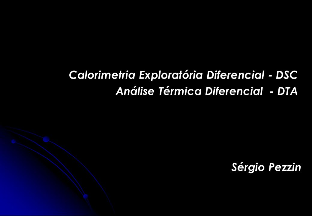 Calorimetria Exploratória Diferencial - DSC Análise Térmica Diferencial - DTA Sérgio Pezzin