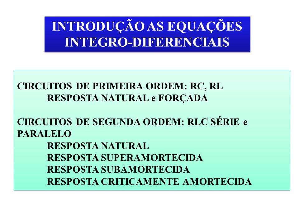 INTRODUÇÃO AS EQUAÇÕES INTEGRO-DIFERENCIAIS CIRCUITOS DE PRIMEIRA ORDEM: RC, RL RESPOSTA NATURAL e FORÇADA CIRCUITOS DE SEGUNDA ORDEM: RLC SÉRIE e PAR