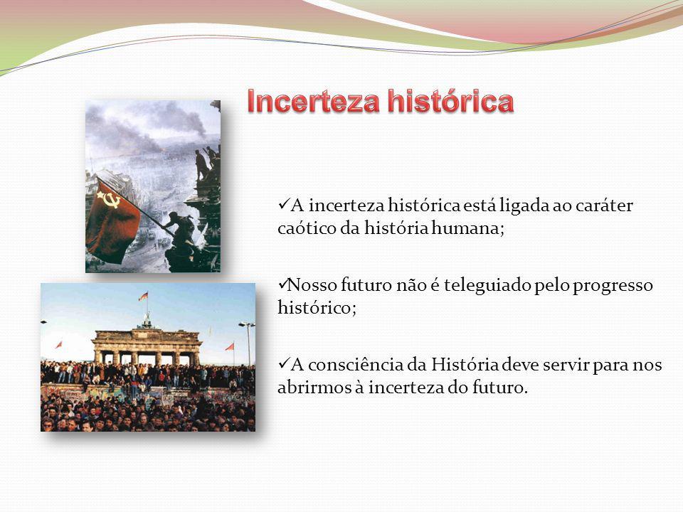 A incerteza histórica está ligada ao caráter caótico da história humana; Nosso futuro não é teleguiado pelo progresso histórico; A consciência da Hist