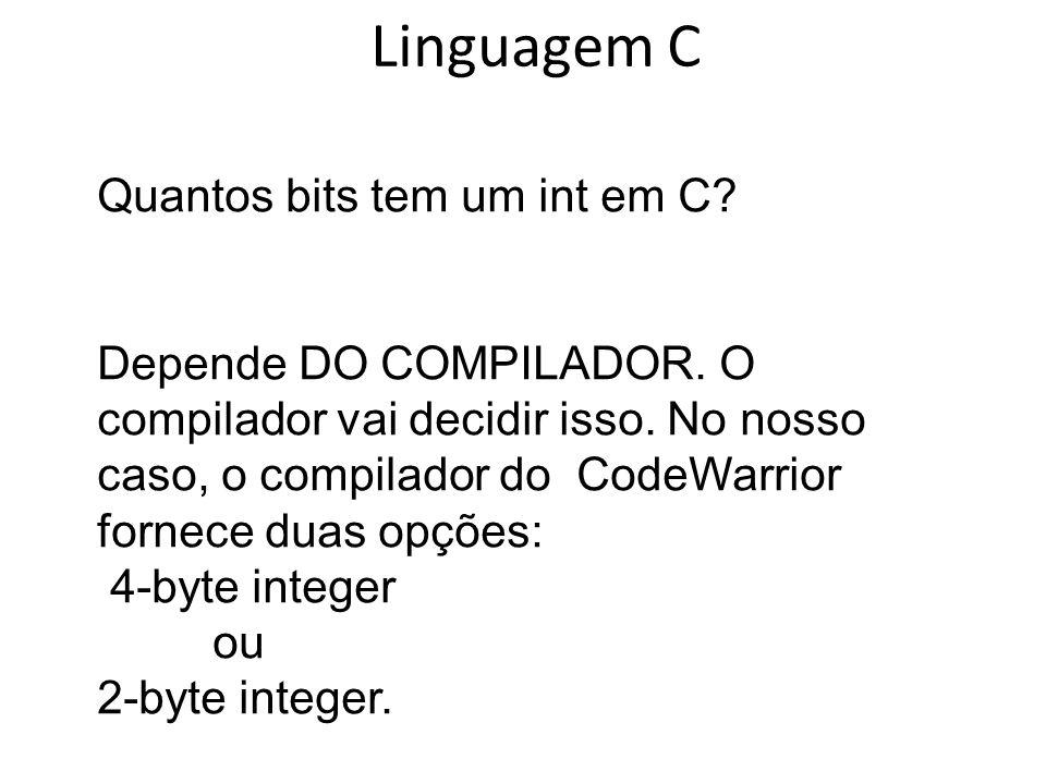 Linguagem C Quantos bits tem um int em C? Depende DO COMPILADOR. O compilador vai decidir isso. No nosso caso, o compilador do CodeWarrior fornece dua