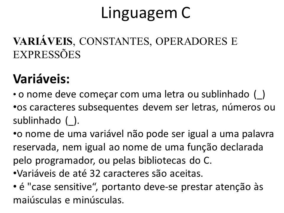 Linguagem C VARIÁVEIS, CONSTANTES, OPERADORES E EXPRESSÕES Variáveis: o nome deve começar com uma letra ou sublinhado (_) os caracteres subsequentes d