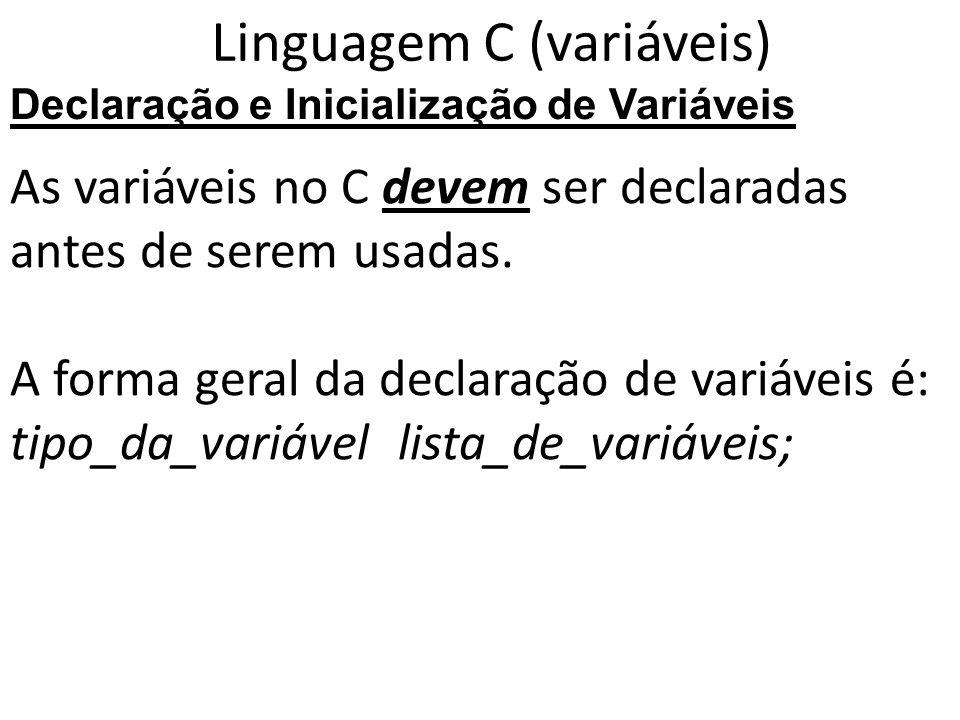 Linguagem C (variáveis) As variáveis no C devem ser declaradas antes de serem usadas. A forma geral da declaração de variáveis é: tipo_da_variável lis