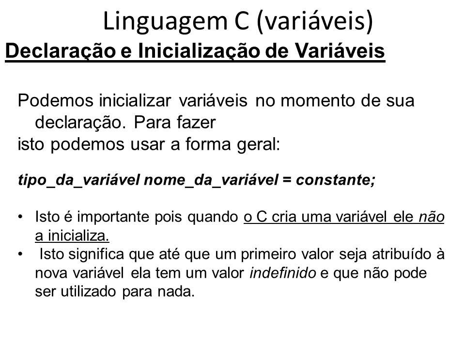 Linguagem C (variáveis) Declaração e Inicialização de Variáveis Podemos inicializar variáveis no momento de sua declaração. Para fazer isto podemos us
