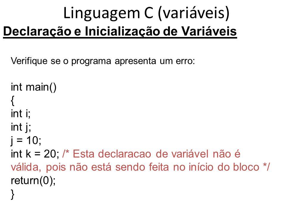 Linguagem C (variáveis) Declaração e Inicialização de Variáveis Verifique se o programa apresenta um erro: int main() { int i; int j; j = 10; int k = 20; /* Esta declaracao de variável não é válida, pois não está sendo feita no início do bloco */ return(0); }