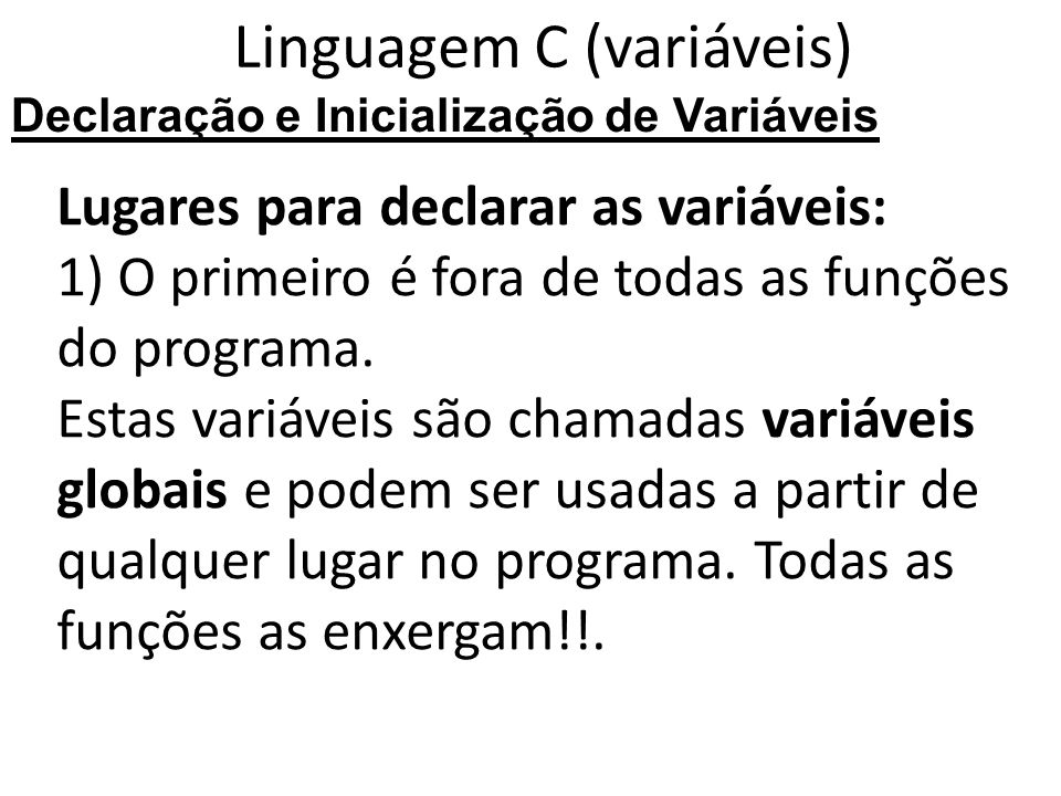 Linguagem C (variáveis) Lugares para declarar as variáveis: 1) O primeiro é fora de todas as funções do programa.