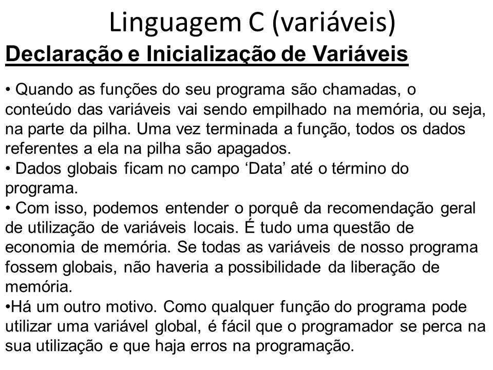 Linguagem C (variáveis) Declaração e Inicialização de Variáveis Quando as funções do seu programa são chamadas, o conteúdo das variáveis vai sendo empilhado na memória, ou seja, na parte da pilha.