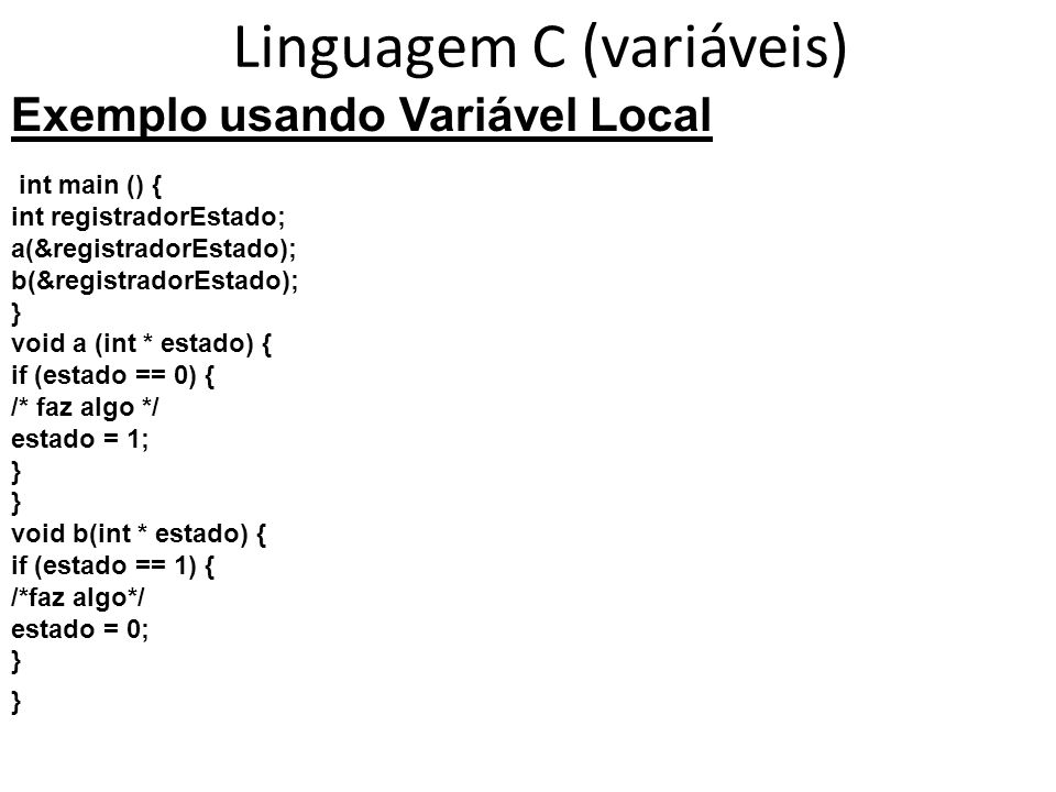 Linguagem C (variáveis) Exemplo usando Variável Local int main () { int registradorEstado; a(&registradorEstado); b(&registradorEstado); } void a (int