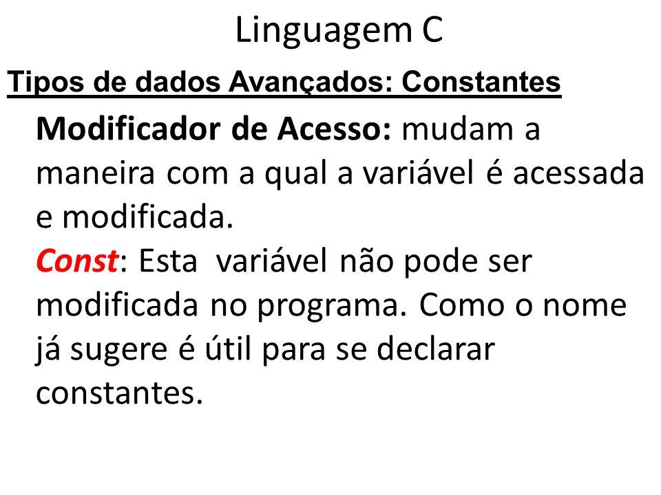 Linguagem C Modificador de Acesso: mudam a maneira com a qual a variável é acessada e modificada. Const: Esta variável não pode ser modificada no prog