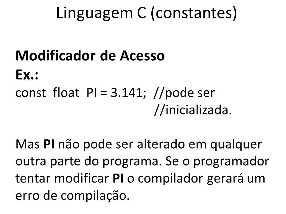 Linguagem C (constantes) Modificador de Acesso Ex.: const float PI = 3.141; //pode ser //inicializada. Mas PI não pode ser alterado em qualquer outra
